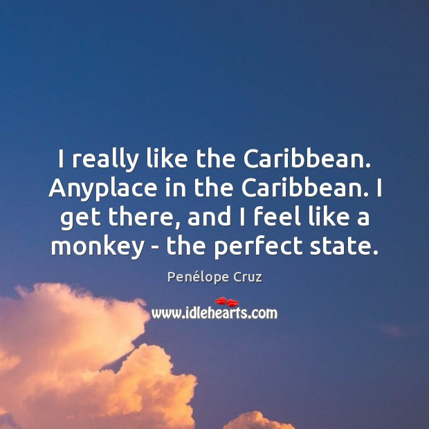 Penélope Cruz Picture Quote image saying: I really like the Caribbean. Anyplace in the Caribbean. I get there,
