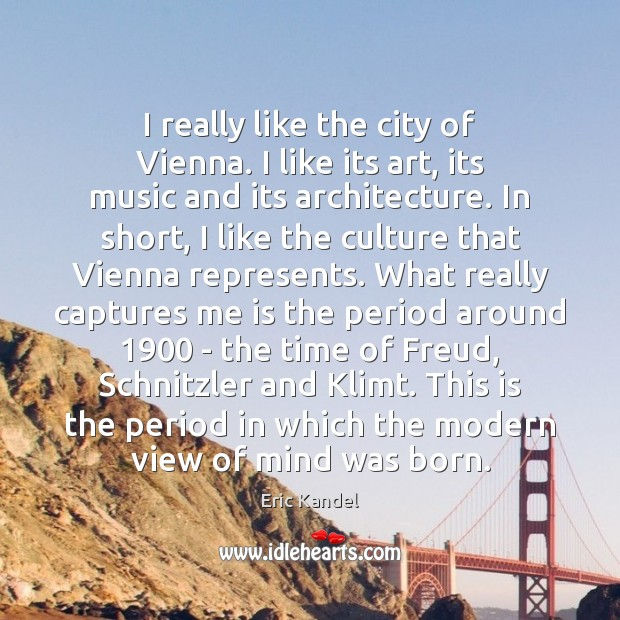 I really like the city of Vienna. I like its art, its Eric Kandel Picture Quote