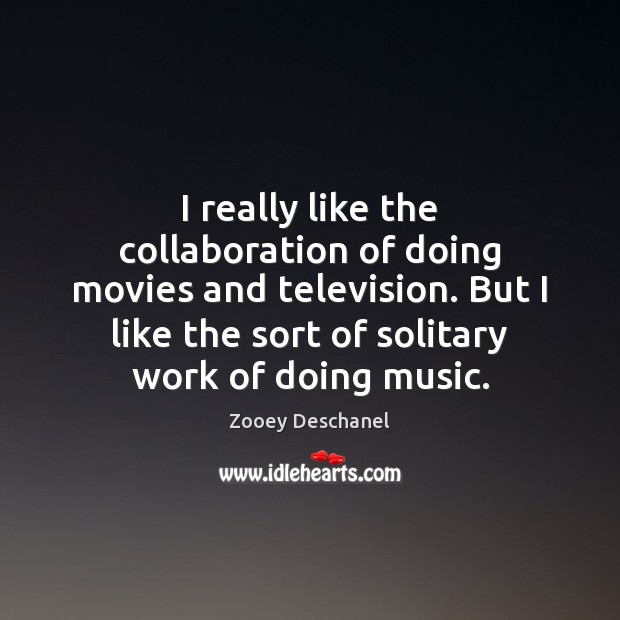 I really like the collaboration of doing movies and television. But I Zooey Deschanel Picture Quote