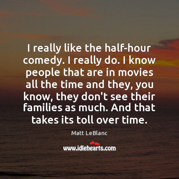 I really like the half-hour comedy. I really do. I know people Matt LeBlanc Picture Quote