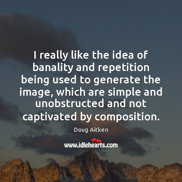 I really like the idea of banality and repetition being used to Image