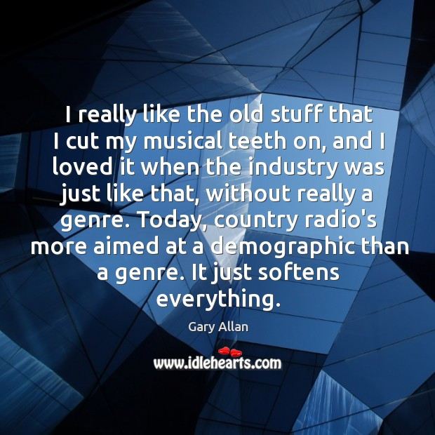 I really like the old stuff that I cut my musical teeth Image