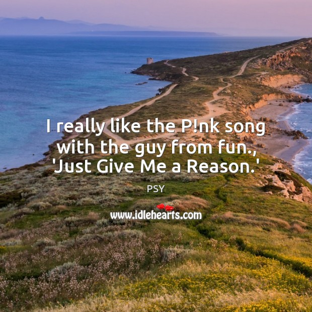 I really like the P!nk song with the guy from fun., 'Just Give Me a Reason.' Image