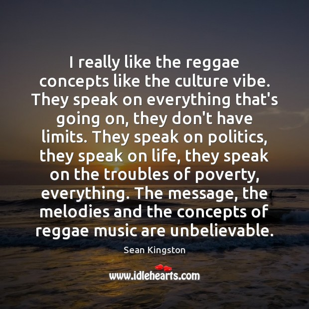 I really like the reggae concepts like the culture vibe. They speak Image