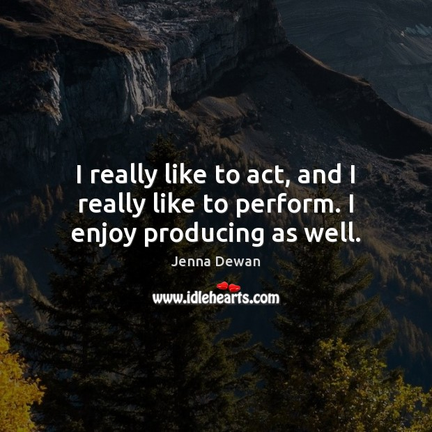 I really like to act, and I really like to perform. I enjoy producing as well. Jenna Dewan Picture Quote