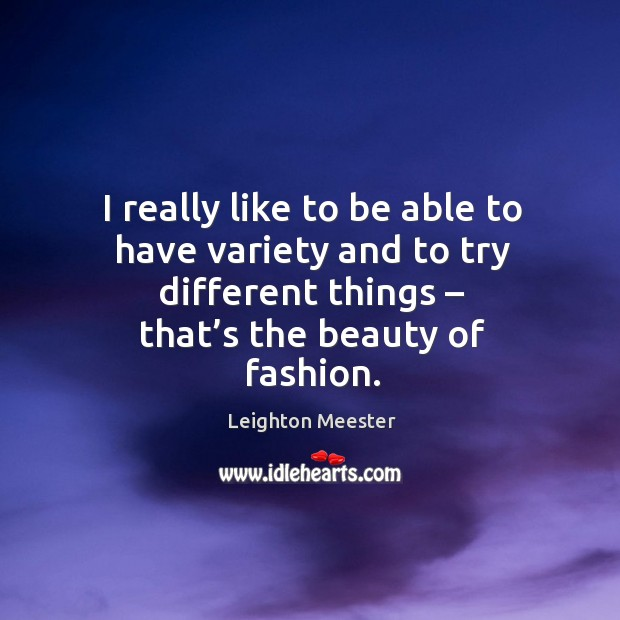 I really like to be able to have variety and to try different things – that's the beauty of fashion. Image