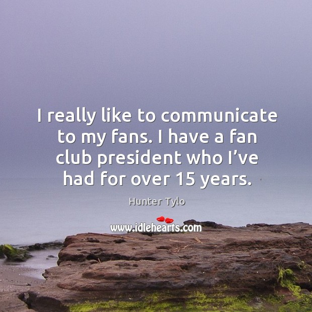I really like to communicate to my fans. I have a fan club president who I've had for over 15 years. Hunter Tylo Picture Quote