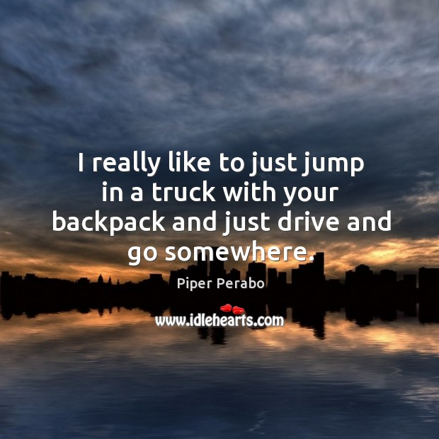 I really like to just jump in a truck with your backpack and just drive and go somewhere. Image