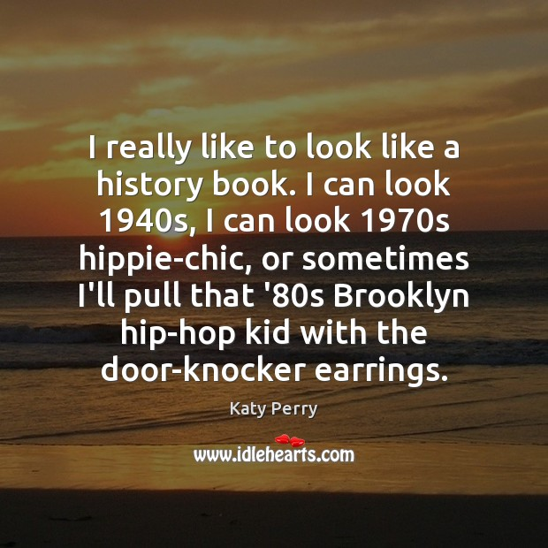 I really like to look like a history book. I can look 1940 Katy Perry Picture Quote