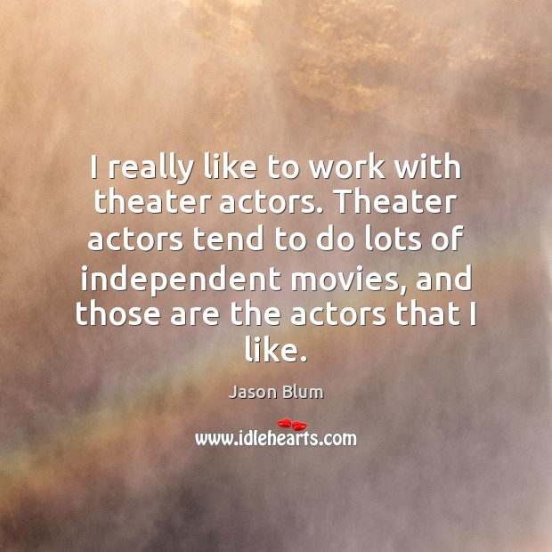 I really like to work with theater actors. Theater actors tend to Jason Blum Picture Quote