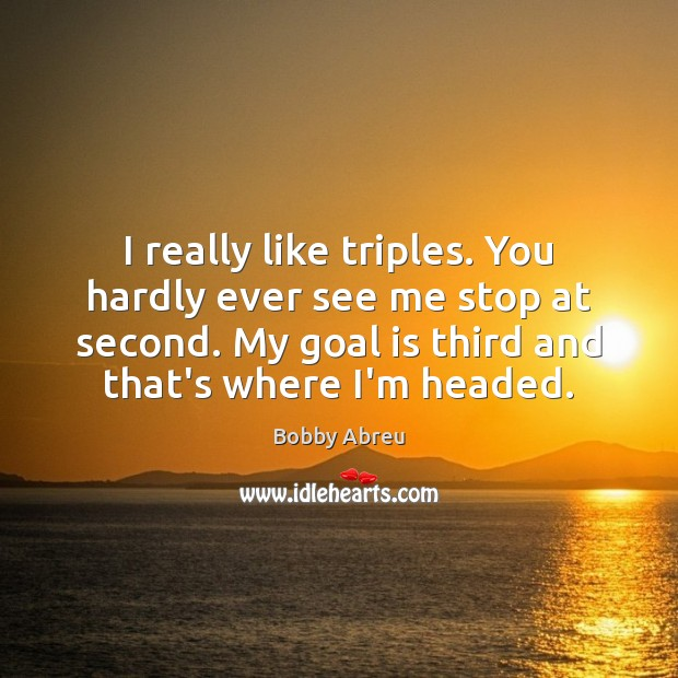 I really like triples. You hardly ever see me stop at second. Image
