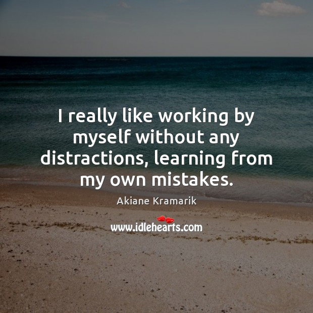 I really like working by myself without any distractions, learning from my own mistakes. Image