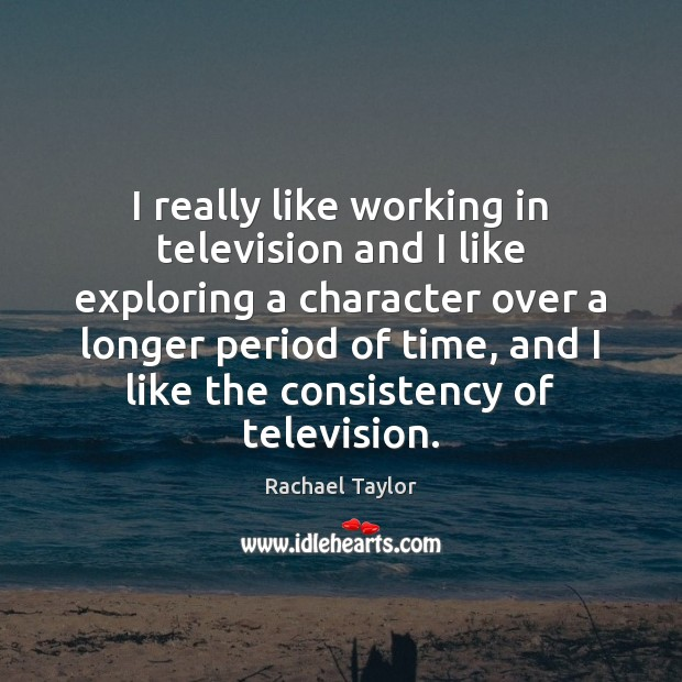 Image, I really like working in television and I like exploring a character