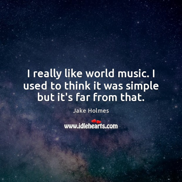 I really like world music. I used to think it was simple but it's far from that. Image