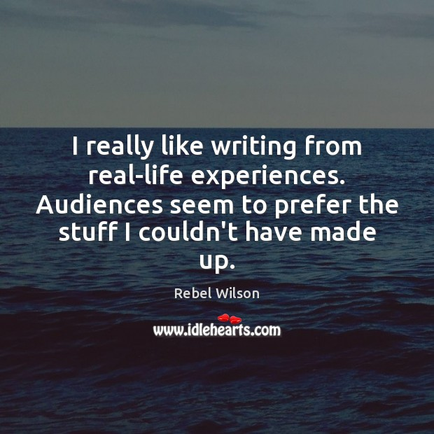 Image, I really like writing from real-life experiences. Audiences seem to prefer the