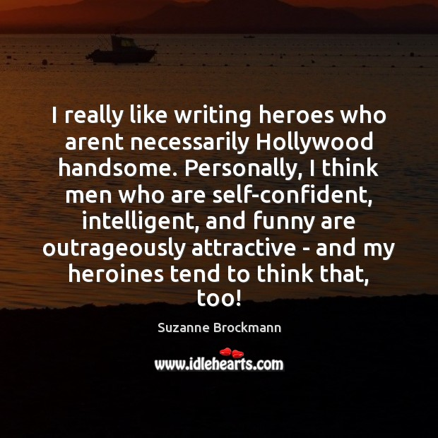 I really like writing heroes who arent necessarily Hollywood handsome. Personally, I Image