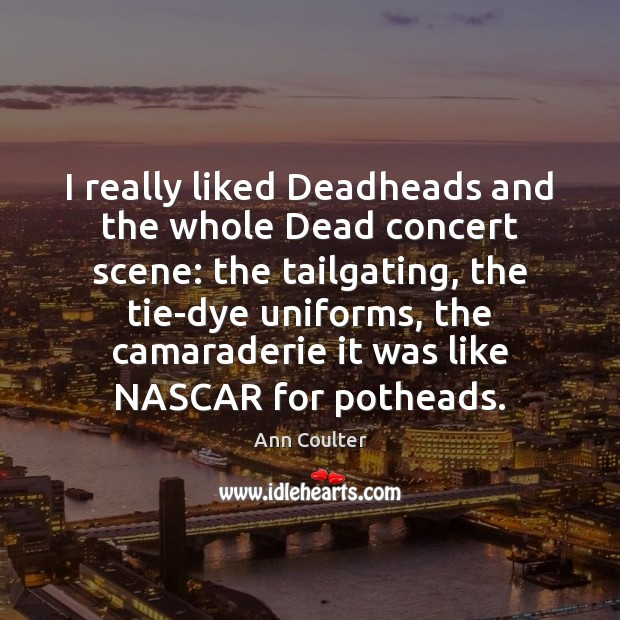 I really liked Deadheads and the whole Dead concert scene: the tailgating, Ann Coulter Picture Quote