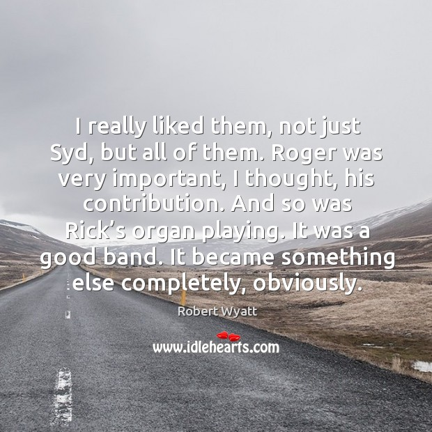 I really liked them, not just syd, but all of them. Roger was very important Robert Wyatt Picture Quote
