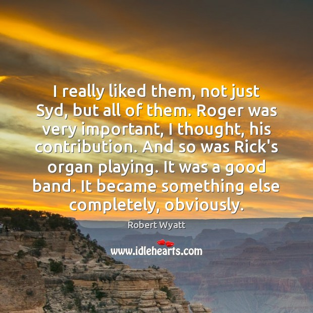 I really liked them, not just Syd, but all of them. Roger Robert Wyatt Picture Quote