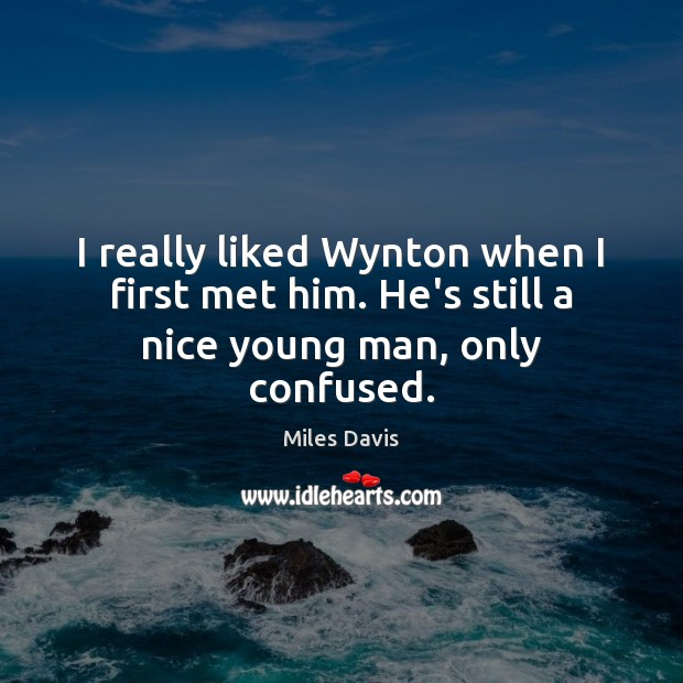 I really liked Wynton when I first met him. He's still a nice young man, only confused. Miles Davis Picture Quote