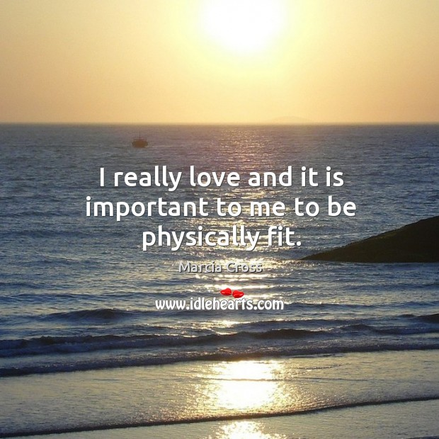 I really love and it is important to me to be physically fit. Image