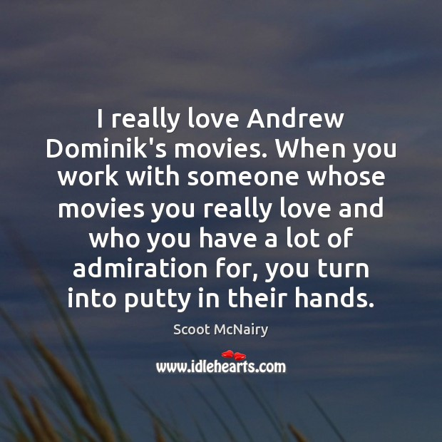 Image, I really love Andrew Dominik's movies. When you work with someone whose