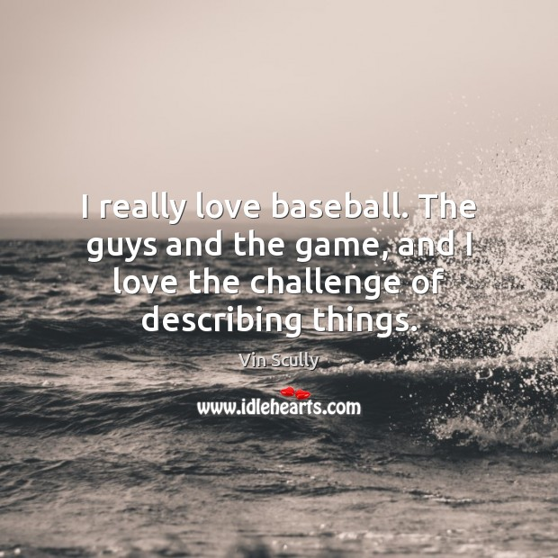 I really love baseball. The guys and the game, and I love Vin Scully Picture Quote