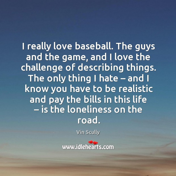 I really love baseball. The guys and the game, and I love the challenge of describing things. Vin Scully Picture Quote