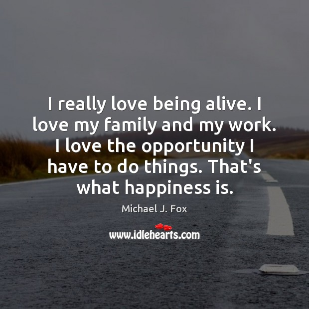 I really love being alive. I love my family and my work. Michael J. Fox Picture Quote