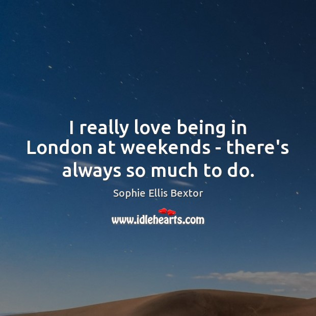 I really love being in London at weekends – there's always so much to do. Sophie Ellis Bextor Picture Quote