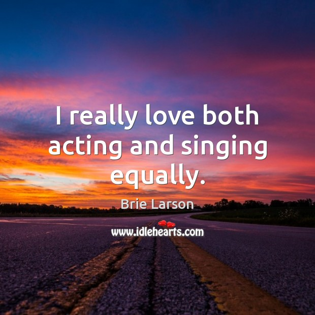 Image, I really love both acting and singing equally.