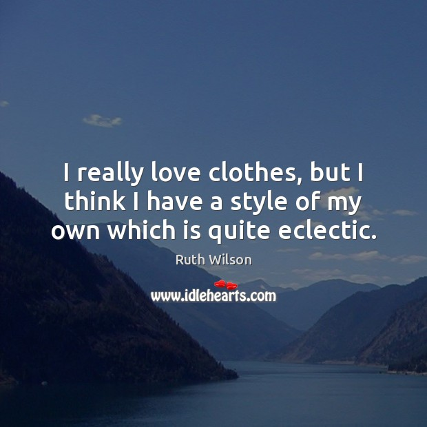 I really love clothes, but I think I have a style of my own which is quite eclectic. Image