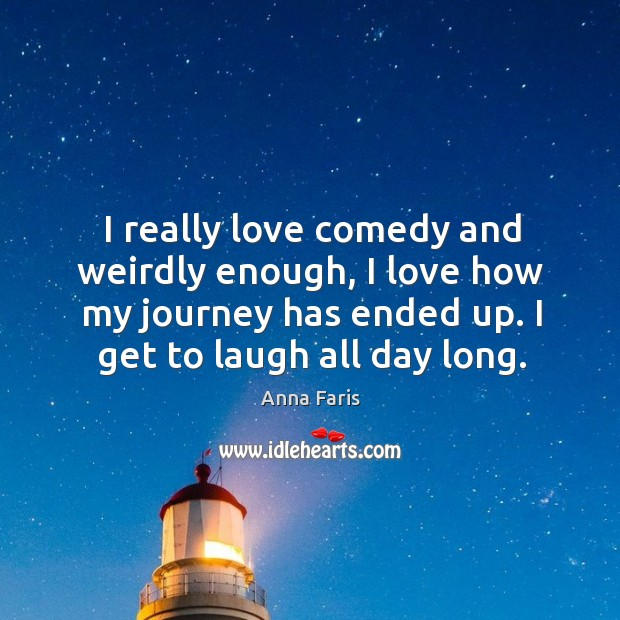 I really love comedy and weirdly enough, I love how my journey has ended up. I get to laugh all day long. Image