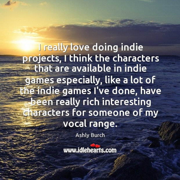 I really love doing indie projects, I think the characters that are Ashly Burch Picture Quote