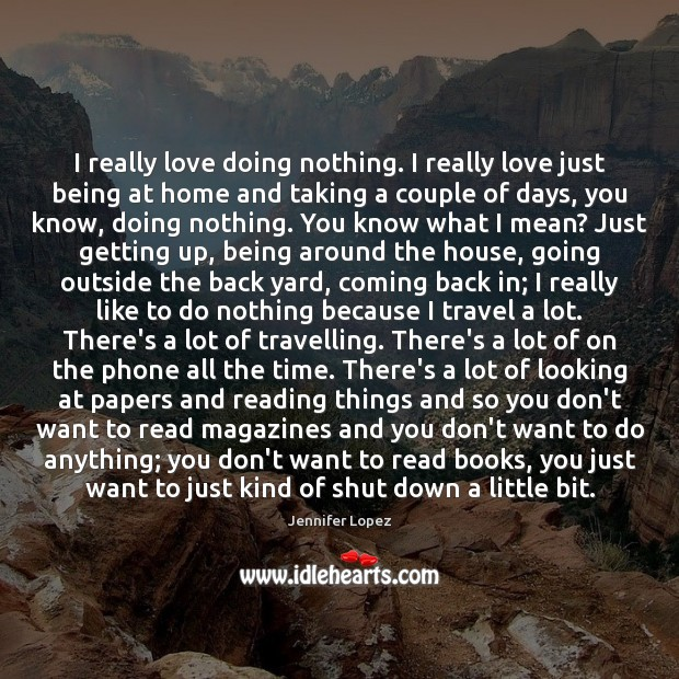 I really love doing nothing. I really love just being at home Jennifer Lopez Picture Quote