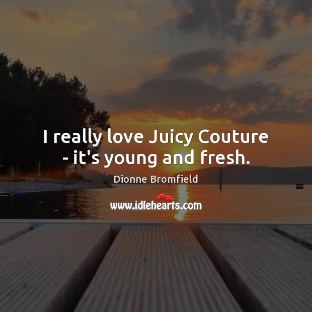 I really love Juicy Couture – it's young and fresh. Image