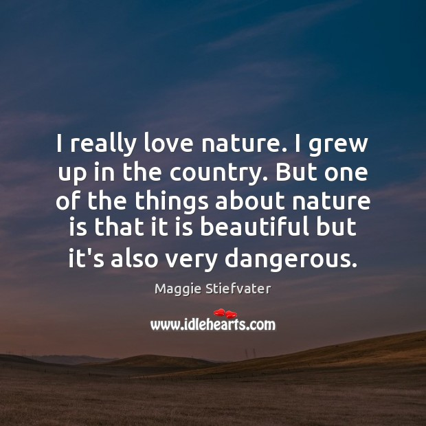 I really love nature. I grew up in the country. But one Maggie Stiefvater Picture Quote