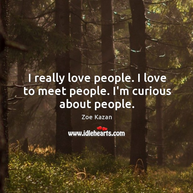 I really love people. I love to meet people. I'm curious about people. Image