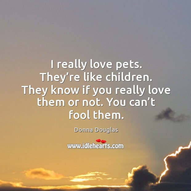 I really love pets. They're like children. They know if you really love them or not. You can't fool them. Donna Douglas Picture Quote