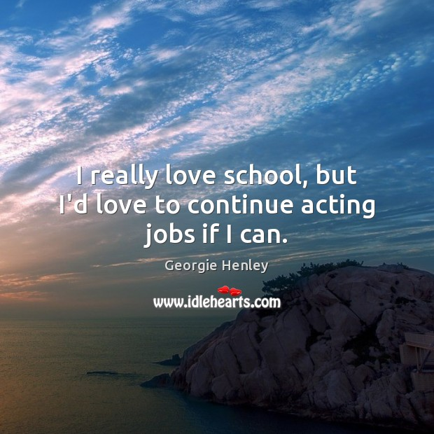 Image, I really love school, but I'd love to continue acting jobs if I can.