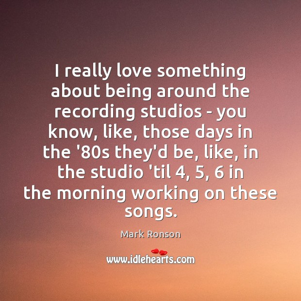 I really love something about being around the recording studios – you Mark Ronson Picture Quote