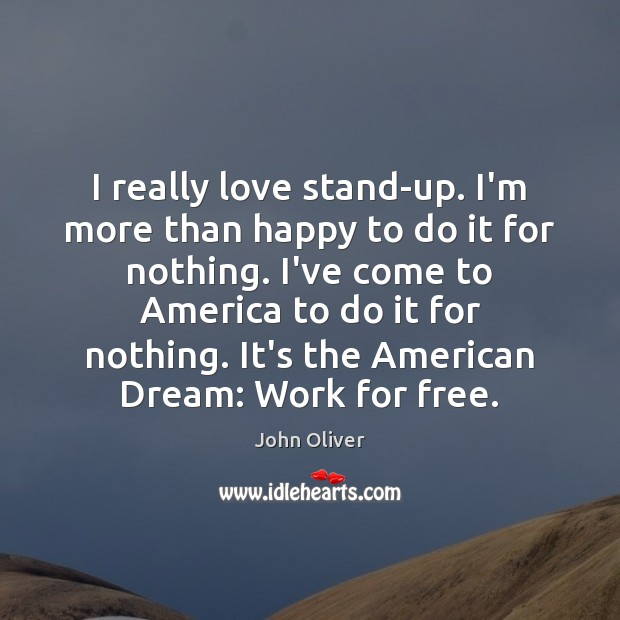 I really love stand-up. I'm more than happy to do it for John Oliver Picture Quote