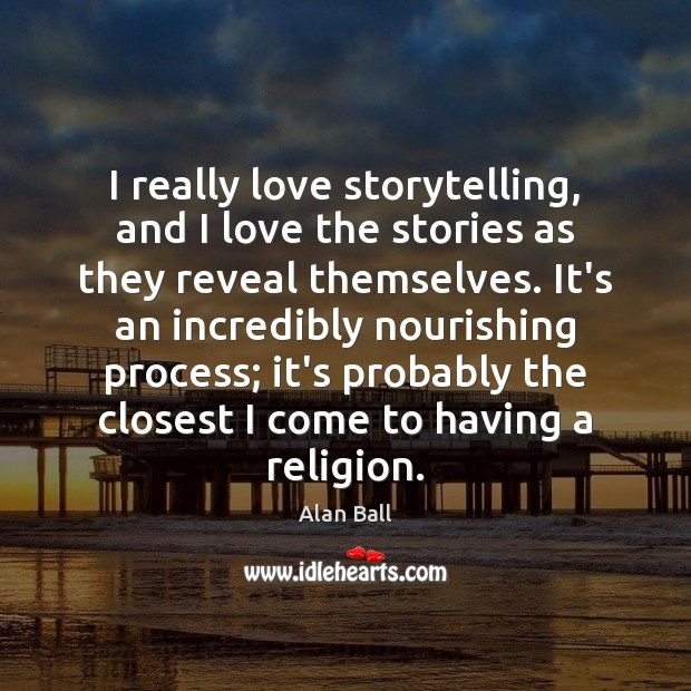 I really love storytelling, and I love the stories as they reveal Image