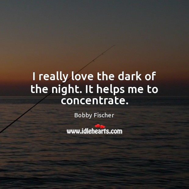 I really love the dark of the night. It helps me to concentrate. Bobby Fischer Picture Quote
