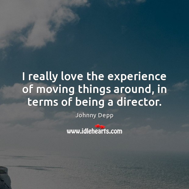 I really love the experience of moving things around, in terms of being a director. Johnny Depp Picture Quote