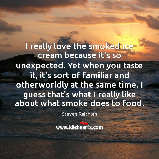 I really love the smoked ice cream because it's so unexpected. Yet Steven Raichlen Picture Quote