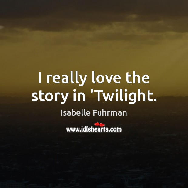 I really love the story in 'Twilight. Isabelle Fuhrman Picture Quote
