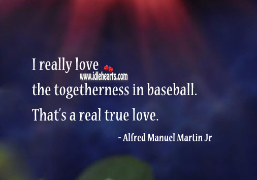 I really love the togetherness in baseball. That's a real true love. Image