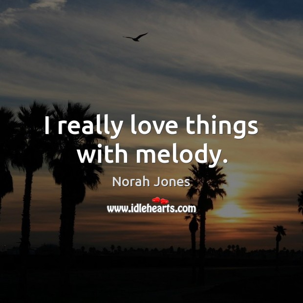 I really love things with melody. Norah Jones Picture Quote