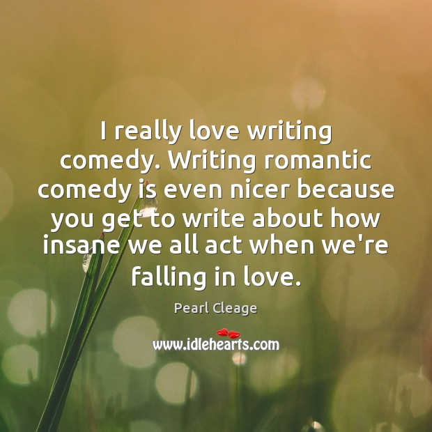 I really love writing comedy. Writing romantic comedy is even nicer because Pearl Cleage Picture Quote